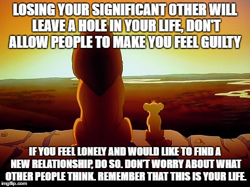 Moving On |  LOSING YOUR SIGNIFICANT OTHER WILL LEAVE A HOLE IN YOUR LIFE, DON'T ALLOW PEOPLE TO MAKE YOU FEEL GUILTY; IF YOU FEEL LONELY AND WOULD LIKE TO FIND A NEW RELATIONSHIP, DO SO. DON'T WORRY ABOUT WHAT OTHER PEOPLE THINK. REMEMBER THAT THIS IS YOUR LIFE. | image tagged in memes,lion king,spouse,death,moving on | made w/ Imgflip meme maker