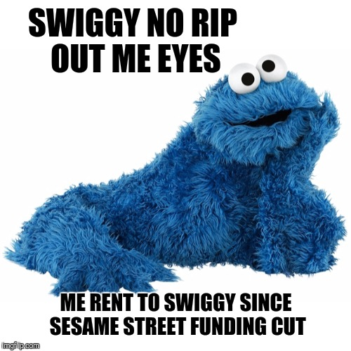 SWIGGY NO RIP OUT ME EYES ME RENT TO SWIGGY SINCE SESAME STREET FUNDING CUT | made w/ Imgflip meme maker