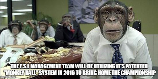 "Office monkeys | THE F.S.L MANAGEMENT TEAM WILL BE UTILIZING IT'S PATENTED ""MONKEY BALL"" SYSTEM IN 2016 TO BRING HOME THE CHAMPIONSHIP 