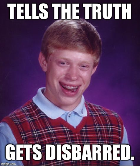 Bad Luck Brian Meme | TELLS THE TRUTH GETS DISBARRED. | image tagged in memes,bad luck brian | made w/ Imgflip meme maker