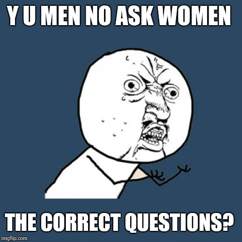 Y U No Meme | Y U MEN NO ASK WOMEN THE CORRECT QUESTIONS? | image tagged in memes,y u no | made w/ Imgflip meme maker