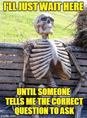 Waiting Skeleton Meme | I'LL JUST WAIT HERE UNTIL SOMEONE TELLS ME THE CORRECT QUESTION TO ASK | image tagged in memes,waiting skeleton | made w/ Imgflip meme maker