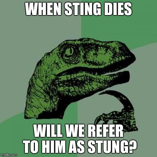 Sting as Past Tense | WHEN STING DIES WILL WE REFER TO HIM AS STUNG? | image tagged in memes,philosoraptor | made w/ Imgflip meme maker