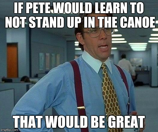 pete and repeat's problem | IF PETE WOULD LEARN TO NOT STAND UP IN THE CANOE THAT WOULD BE GREAT | image tagged in memes,that would be great,pete and repeat | made w/ Imgflip meme maker