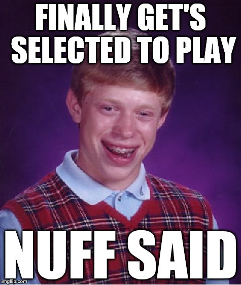 Bad Luck Brian Meme | FINALLY GET'S SELECTED TO PLAY NUFF SAID | image tagged in memes,bad luck brian | made w/ Imgflip meme maker