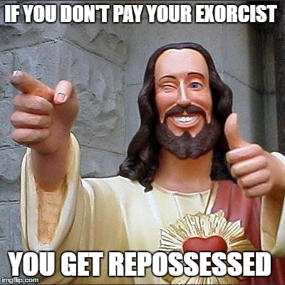 Holy advise  | IF YOU DON'T PAY YOUR EXORCIST YOU GET REPOSSESSED | image tagged in memes,buddy christ | made w/ Imgflip meme maker