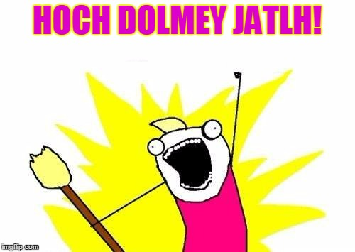 X All The Y Meme | HOCH DOLMEY JATLH! | image tagged in memes,x all the y | made w/ Imgflip meme maker
