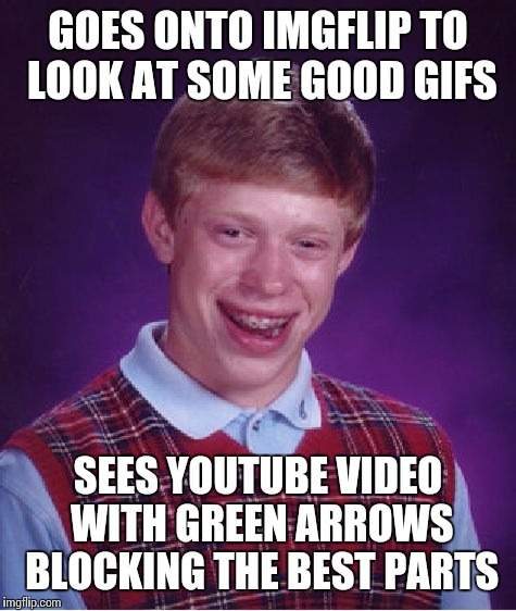 Extra Bad Luck Brian  | GOES ONTO IMGFLIP TO LOOK AT SOME GOOD GIFS SEES YOUTUBE VIDEO WITH GREEN ARROWS BLOCKING THE BEST PARTS | image tagged in memes,bad luck brian | made w/ Imgflip meme maker