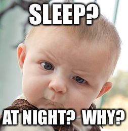 Skeptical Baby Meme | SLEEP? AT NIGHT?  WHY? | image tagged in memes,skeptical baby | made w/ Imgflip meme maker