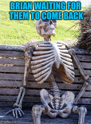 Waiting Skeleton Meme | BRIAN WAITING FOR THEM TO COME BACK | image tagged in memes,waiting skeleton | made w/ Imgflip meme maker