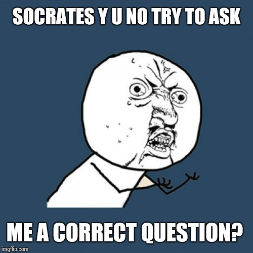 Y U No Meme | SOCRATES Y U NO TRY TO ASK ME A CORRECT QUESTION? | image tagged in memes,y u no | made w/ Imgflip meme maker