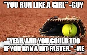 """YOU RUN LIKE A GIRL"" -GUY ""YEAH, AND YOU COULD TOO IF YOU RAN A BIT FASTER."" -ME 