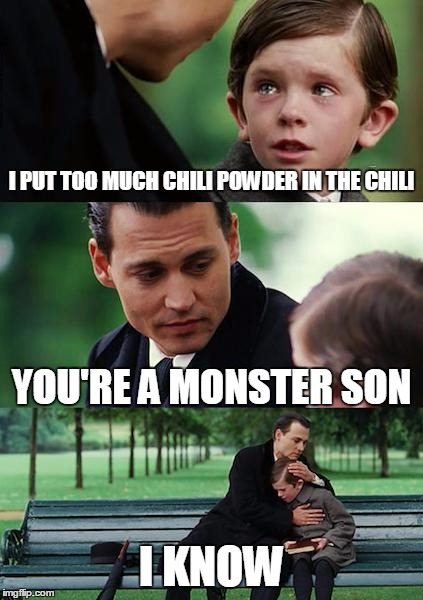 You know that feeling when you mess up and everyone is going to know it? | I PUT TOO MUCH CHILI POWDER IN THE CHILI YOU'RE A MONSTER SON I KNOW | image tagged in memes,finding neverland | made w/ Imgflip meme maker