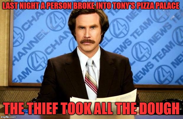 There I was completely wasted, out of work and down All inside it's so frustrating as I drift from town to town | LAST NIGHT A PERSON BROKE INTO TONY'S PIZZA PALACE THE THIEF TOOK ALL THE DOUGH | image tagged in breaking news | made w/ Imgflip meme maker
