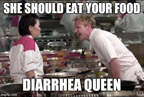 SHE SHOULD EAT YOUR FOOD DIARRHEA QUEEN | made w/ Imgflip meme maker