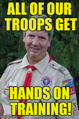 Harmless Scout Leader | ALL OF OUR TROOPS GET HANDS ON TRAINING! | image tagged in memes,harmless scout leader | made w/ Imgflip meme maker