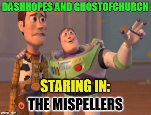 X, X Everywhere Meme | DASHHOPES AND GHOSTOFCHURCH STARING IN: THE MISPELLERS | image tagged in memes,x,x everywhere,x x everywhere | made w/ Imgflip meme maker