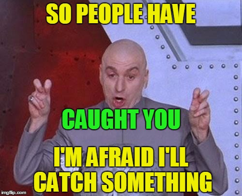 Dr Evil Laser Meme | SO PEOPLE HAVE CAUGHT YOU I'M AFRAID I'LL CATCH SOMETHING | image tagged in memes,dr evil laser | made w/ Imgflip meme maker