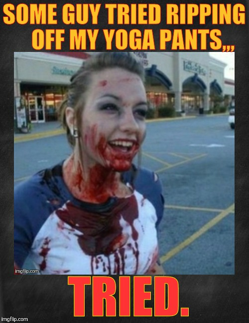 SOME GUY TRIED RIPPING    OFF MY YOGA PANTS,,, TRIED. | image tagged in psycho nympho with blackish background | made w/ Imgflip meme maker