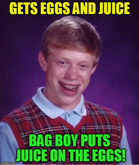 Bad Luck Brian Meme | GETS EGGS AND JUICE BAG BOY PUTS JUICE ON THE EGGS! | image tagged in memes,bad luck brian | made w/ Imgflip meme maker