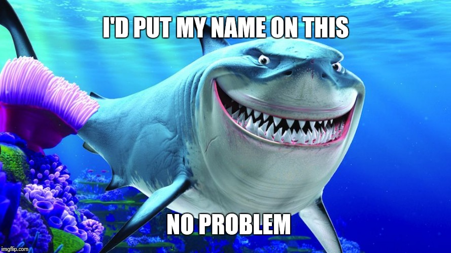 Happy Shark | I'D PUT MY NAME ON THIS NO PROBLEM | image tagged in happy shark | made w/ Imgflip meme maker