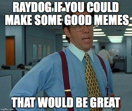 That Would Be Great Meme | RAYDOG IF YOU COULD MAKE SOME GOOD MEMES THAT WOULD BE GREAT | image tagged in memes,that would be great | made w/ Imgflip meme maker