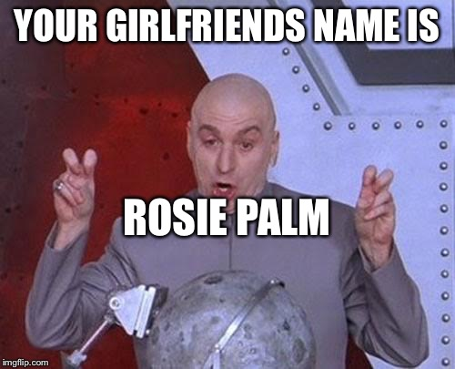 Dr Evil Laser Meme | YOUR GIRLFRIENDS NAME IS ROSIE PALM | image tagged in memes,dr evil laser | made w/ Imgflip meme maker