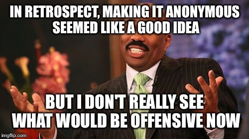 Steve Harvey Meme | IN RETROSPECT, MAKING IT ANONYMOUS SEEMED LIKE A GOOD IDEA BUT I DON'T REALLY SEE WHAT WOULD BE OFFENSIVE NOW | image tagged in memes,steve harvey | made w/ Imgflip meme maker