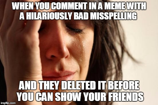 It was so bad it was great | WHEN YOU COMMENT IN A MEME WITH A HILARIOUSLY BAD MISSPELLING AND THEY DELETED IT BEFORE YOU CAN SHOW YOUR FRIENDS | image tagged in memes,first world problems | made w/ Imgflip meme maker