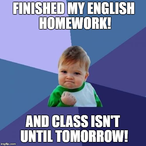 Success Kid Meme | FINISHED MY ENGLISH HOMEWORK! AND CLASS ISN'T UNTIL TOMORROW! | image tagged in memes,success kid | made w/ Imgflip meme maker