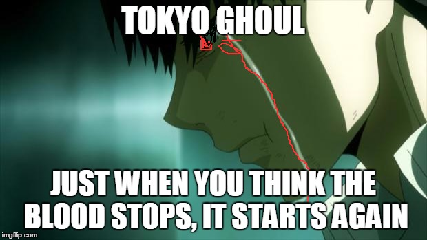 after watching tokyo ghoul | TOKYO GHOUL JUST WHEN YOU THINK THE BLOOD STOPS, IT STARTS AGAIN | image tagged in after watching tokyo ghoul | made w/ Imgflip meme maker
