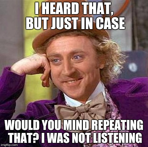 Creepy Condescending Wonka Meme | I HEARD THAT, BUT JUST IN CASE WOULD YOU MIND REPEATING THAT? I WAS NOT LISTENING | image tagged in memes,creepy condescending wonka | made w/ Imgflip meme maker