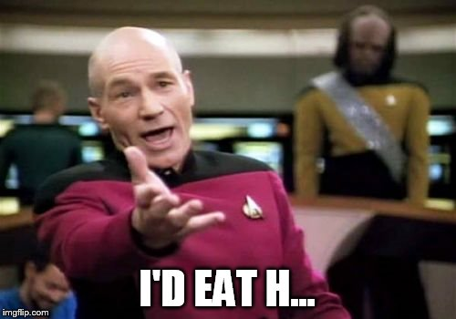 Picard Wtf Meme | I'D EAT H... | image tagged in memes,picard wtf | made w/ Imgflip meme maker
