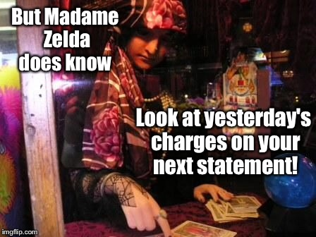 But Madame Zelda does know Look at yesterday's charges on your next statement! | made w/ Imgflip meme maker