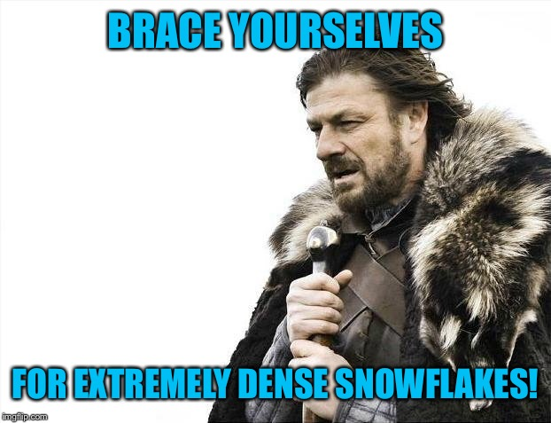 Brace Yourselves X is Coming Meme | BRACE YOURSELVES FOR EXTREMELY DENSE SNOWFLAKES! | image tagged in memes,brace yourselves x is coming | made w/ Imgflip meme maker