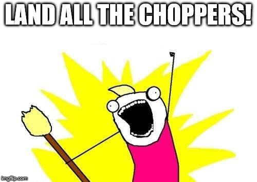 X All The Y Meme | LAND ALL THE CHOPPERS! | image tagged in memes,x all the y | made w/ Imgflip meme maker