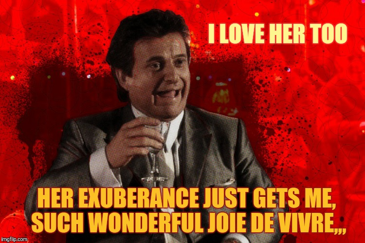 Joe Pesci laughs,,, Goodfellas | HER EXUBERANCE JUST GETS ME, SUCH WONDERFUL JOIE DE VIVRE,,, I LOVE HER TOO | image tagged in joe pesci laughs,goodfellas | made w/ Imgflip meme maker