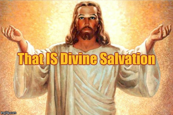 Jesus, Come at me, bro | That IS Divine Salvation | image tagged in jesus,come at me,bro | made w/ Imgflip meme maker