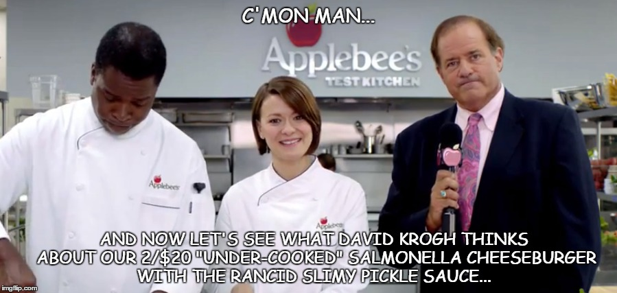 "applebee's sucks | C'MON MAN... AND NOW LET'S SEE WHAT DAVID KROGH THINKS ABOUT OUR 2/$20 ""UNDER-COOKED"" SALMONELLA CHEESEBURGER WITH THE RANCID SLIMY PICKLE S 