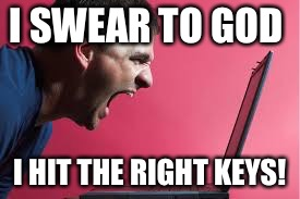 I SWEAR TO GOD I HIT THE RIGHT KEYS! | made w/ Imgflip meme maker