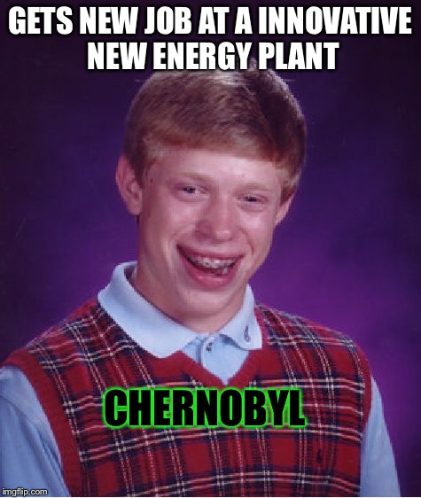 Oh, oh god... | GETS NEW JOB AT A INNOVATIVE NEW ENERGY PLANT CHERNOBYL | image tagged in memes,bad luck brian | made w/ Imgflip meme maker
