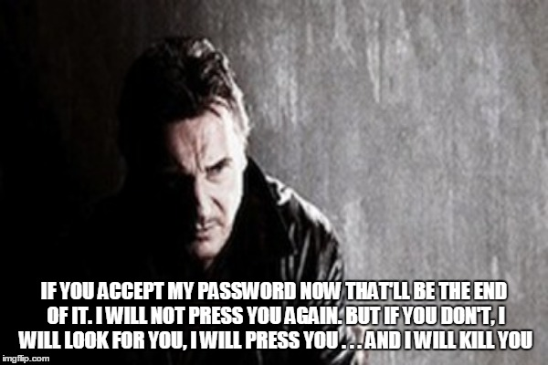 IF YOU ACCEPT MY PASSWORD NOW THAT'LL BE THE END OF IT. I WILL NOT PRESS YOU AGAIN. BUT IF YOU DON'T, I WILL LOOK FOR YOU, I WILL PRESS YOU  | made w/ Imgflip meme maker