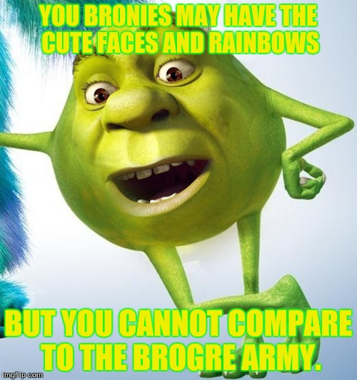 YOU BRONIES MAY HAVE THE CUTE FACES AND RAINBOWS BUT YOU CANNOT COMPARE TO THE BROGRE ARMY. | made w/ Imgflip meme maker