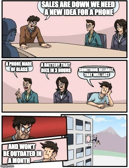 smart phone meeting | SALES ARE DOWN WE NEED A NEW IDEA FOR A PHONE A PHONE MADE OF GLASS A BATTERY THAT DIES IN 3 HOURS SOMETHING RELIABLE, THAT WILL LAST AND WO | image tagged in memes,boardroom meeting suggestion | made w/ Imgflip meme maker