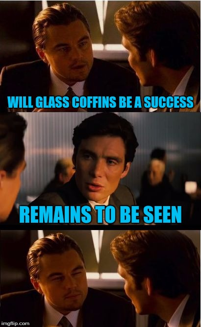 Inception Meme | WILL GLASS COFFINS BE A SUCCESS REMAINS TO BE SEEN | image tagged in memes,inception | made w/ Imgflip meme maker