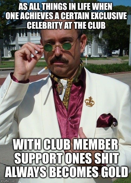 AS ALL THINGS IN LIFE WHEN ONE ACHIEVES A CERTAIN EXCLUSIVE CELEBRITY AT THE CLUB WITH CLUB MEMBER SUPPORT ONES SHIT ALWAYS BECOMES GOLD | made w/ Imgflip meme maker