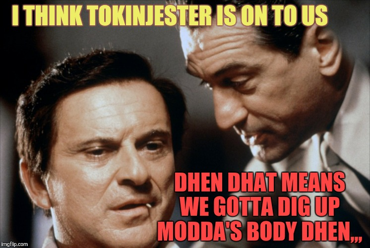 Pesci and De Niro Goodfellas | I THINK TOKINJESTER IS ON TO US DHEN DHAT MEANS WE GOTTA DIG UP MODDA'S BODY DHEN,,, | image tagged in pesci and de niro goodfellas | made w/ Imgflip meme maker