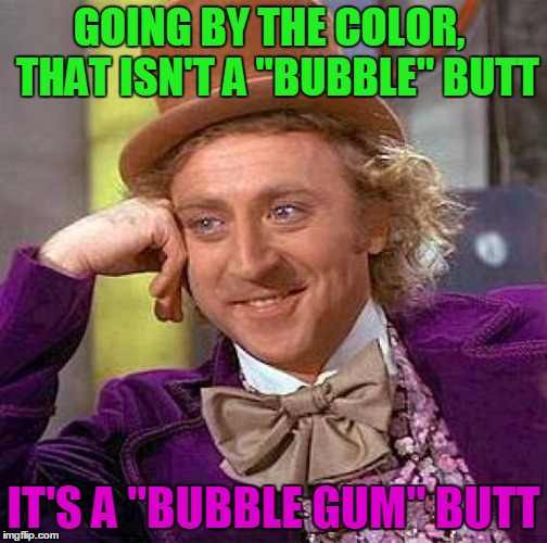 "Creepy Condescending Wonka Meme | GOING BY THE COLOR,  THAT ISN'T A ""BUBBLE"" BUTT IT'S A ""BUBBLE GUM"" BUTT 