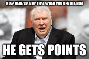 NOW HERE'S A GUY THAT WHEN YOU UPVOTE HIM HE GETS POINTS | made w/ Imgflip meme maker