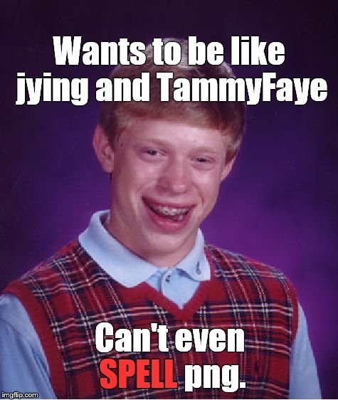 Bad Luck Brian Meme | Wants to be like jying and TammyFaye Can't even SPELL png. SPELL | image tagged in memes,bad luck brian | made w/ Imgflip meme maker
